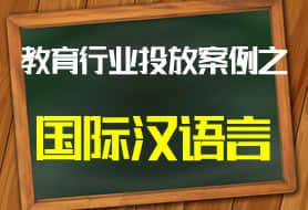 教育行业投放案例之国际汉语言